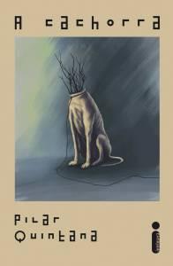 A imagem mostra a capa do livro A Cachorra, um fundo bege, com o título na parte superior e o nome da autora na inferior. No meio, há uma imagem de um cachorro sentado, sem cabeça, com galhos saindo do buraco que há no seu pescoço. Ele está num fundo escuro.