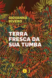 Terra fresca da sua tumba, de Giovanna Rivero (tradução de Laura del Rey; Incompleta e Jandaíra; 192 páginas; 49 reais) -