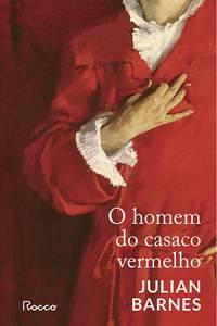 O HOMEM DO CASACO VERMELHO,de Julian Barnes (tradução de Léa Viveiros de Castro; Rocco; 272 páginas; 79,90 reais e 39,90 em e-book) -