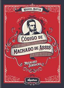CÓDIGO DE MACHADO DE ASSIS — Migalhas Jurídicas, de Miguel Matos (Editora Migalhas; 592 páginas; 184,60 reais) -