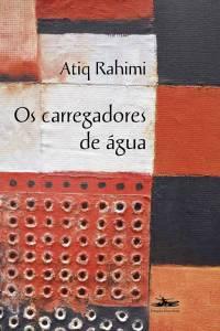 OS CARREGADORES DE ÁGUA, de Atiq Rahimi (tradução de Jennifer Queen; Estação Liberdade; 256 páginas; 59 reais) -